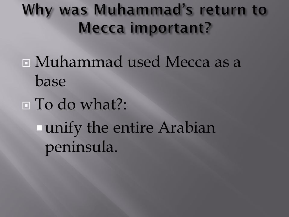  Muhammad used Mecca as a base  To do what :  unify the entire Arabian peninsula.