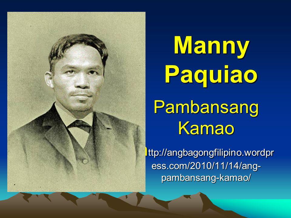 Pambansang Kamao h ttp://angbagongfilipino.wordpr ess.com/2010/11/14/ang- pambansang-kamao/ Manny Paquiao