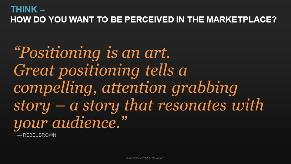 "THINK – HOW DO YOU WANT TO BE PERCEIVED IN THE MARKETPLACE? © Building 12 Communications, LLC 2014 ""Positioning is an art. Great positioning tells a c"