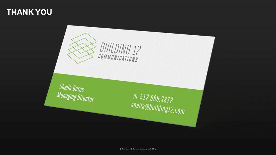 THANK YOU © Building 12 Communications, LLC 2014