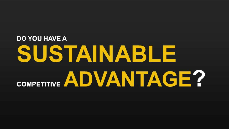 DO YOU HAVE A SUSTAINABLE COMPETITIVE ADVANTAGE ?