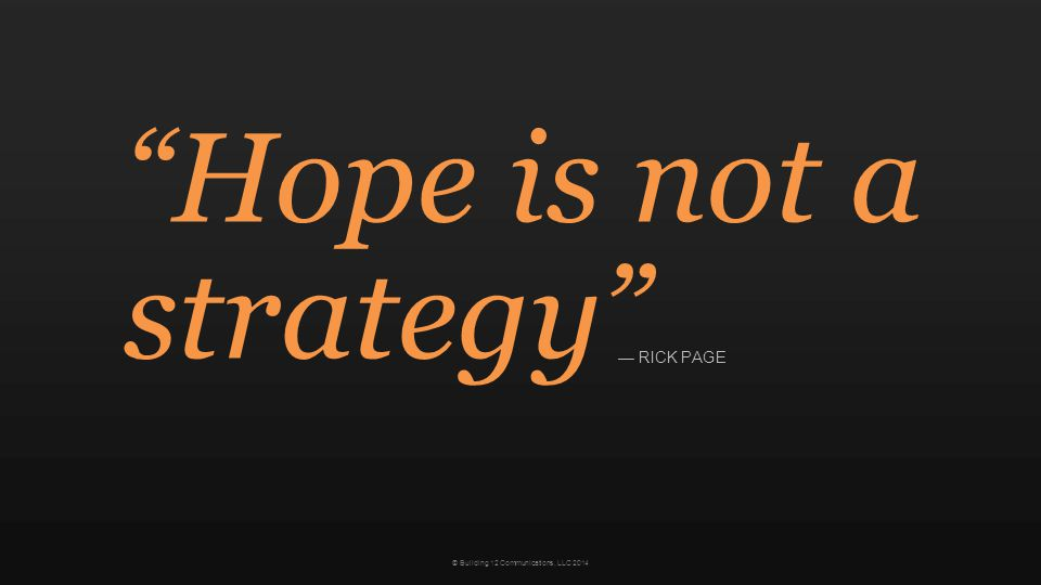 © Building 12 Communications, LLC 2014 Hope is not a strategy — RICK PAGE