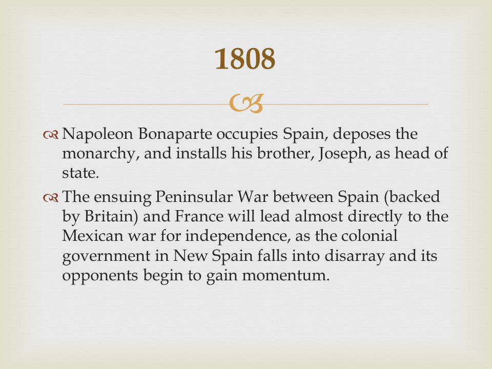   Napoleon Bonaparte occupies Spain, deposes the monarchy, and installs his brother, Joseph, as head of state.