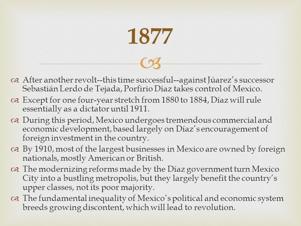   After another revolt--this time successful--against Júarez's successor Sebastián Lerdo de Tejada, Porfirio Díaz takes control of Mexico.