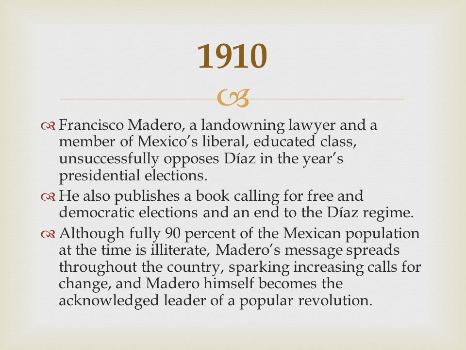   Francisco Madero, a landowning lawyer and a member of Mexico's liberal, educated class, unsuccessfully opposes Díaz in the year's presidential elections.