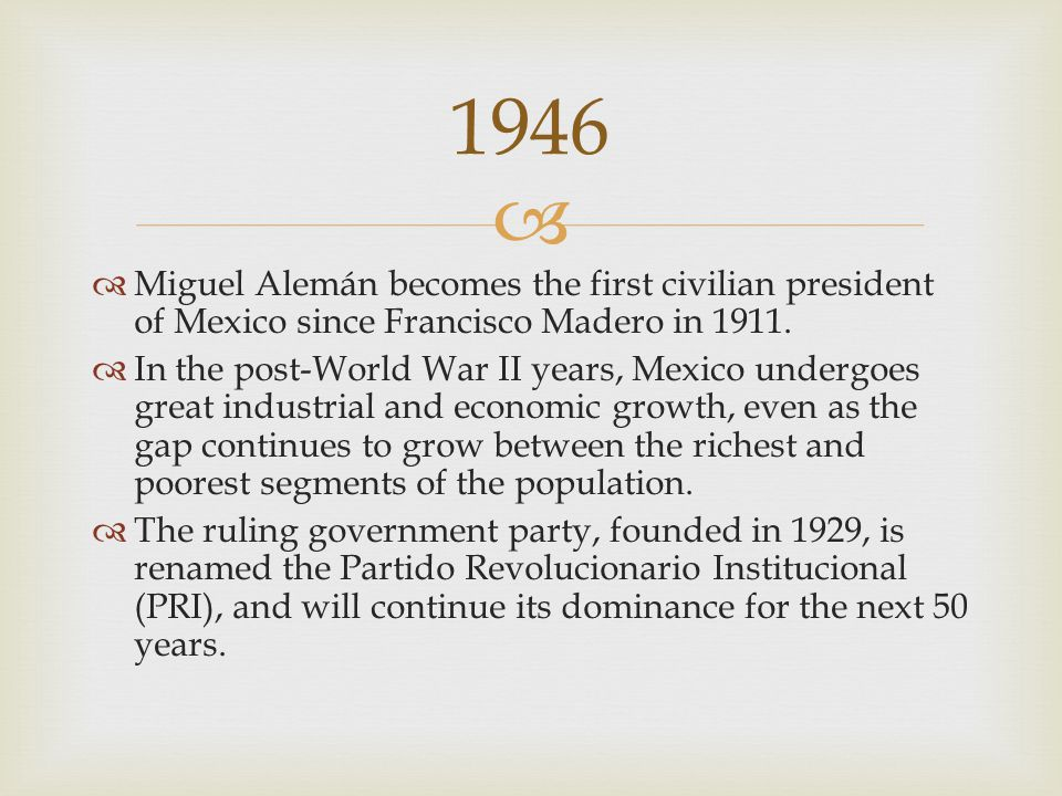   Miguel Alemán becomes the first civilian president of Mexico since Francisco Madero in 1911.