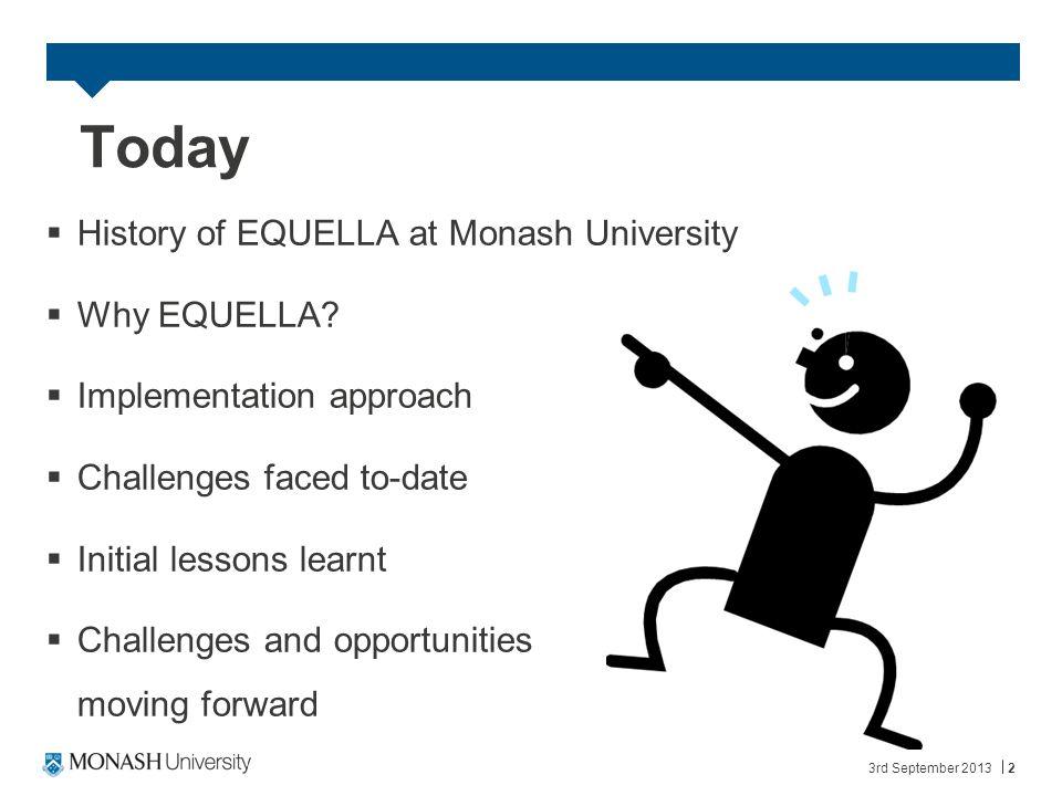 3rd September 20132 Today  History of EQUELLA at Monash University  Why EQUELLA.