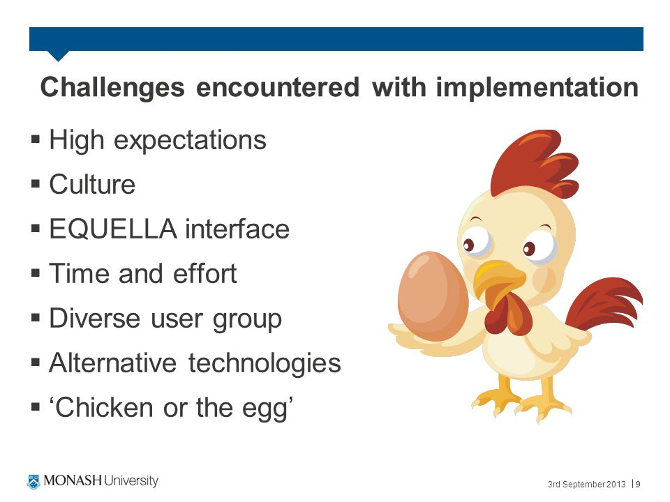 3rd September 20139 Challenges encountered with implementation  High expectations  Culture  EQUELLA interface  Time and effort  Diverse user group  Alternative technologies  'Chicken or the egg'