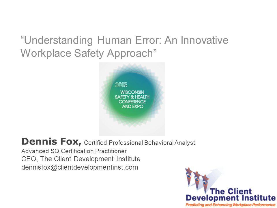 Dennis Fox, Certified Professional Behavioral Analyst, Advanced SQ Certification Practitioner CEO, The Client Development Institute dennisfox@clientdevelopmentinst.com Understanding Human Error: An Innovative Workplace Safety Approach