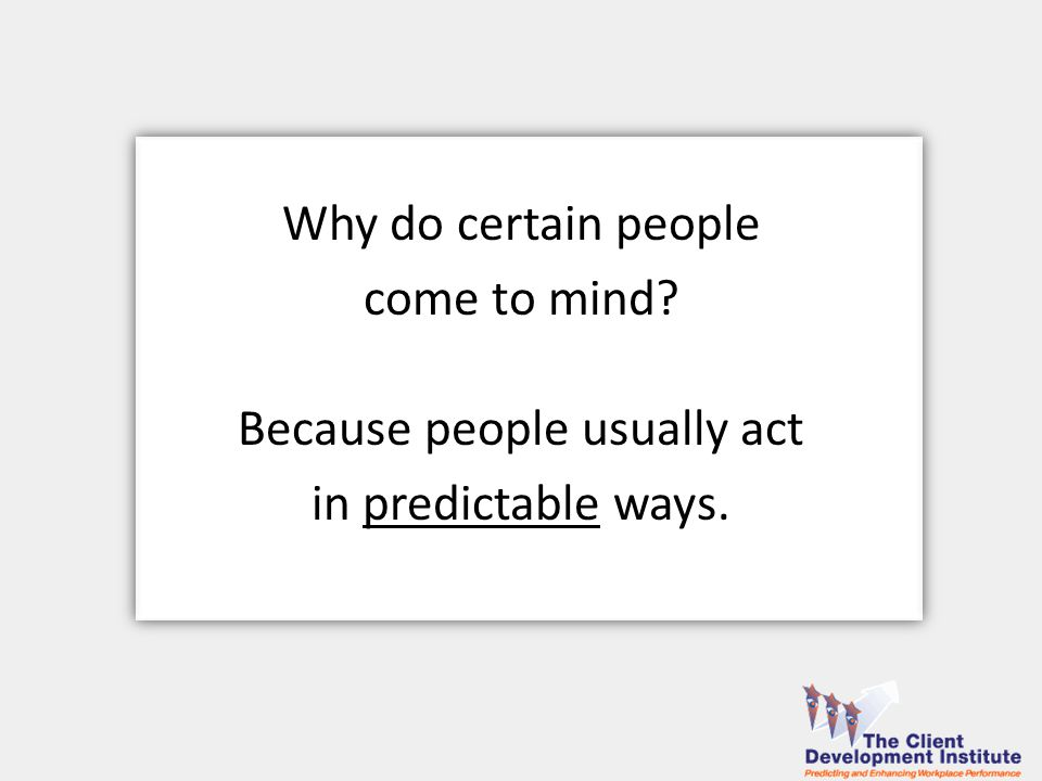 Because people usually act in predictable ways. Why do certain people come to mind.