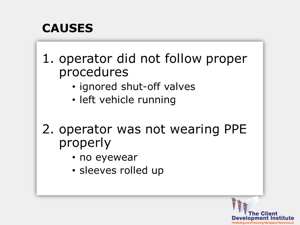 CAUSES 1.operator did not follow proper procedures ignored shut-off valves left vehicle running 2.operator was not wearing PPE properly no eyewear sleeves rolled up
