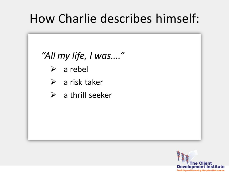 All my life, I was….  a rebel  a risk taker  a thrill seeker How Charlie describes himself: