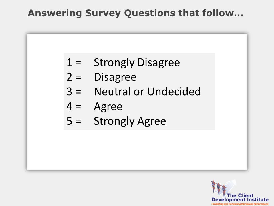 Answering Survey Questions that follow… 1 = Strongly Disagree 2 = Disagree 3 = Neutral or Undecided 4 = Agree 5 = Strongly Agree
