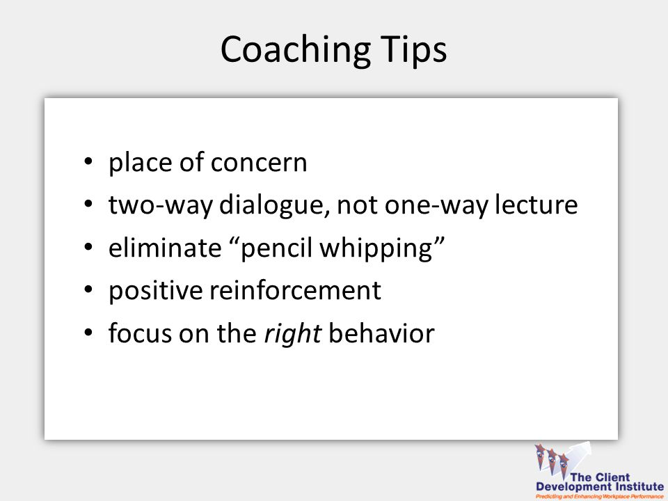 Coaching Tips place of concern two-way dialogue, not one-way lecture eliminate pencil whipping positive reinforcement focus on the right behavior