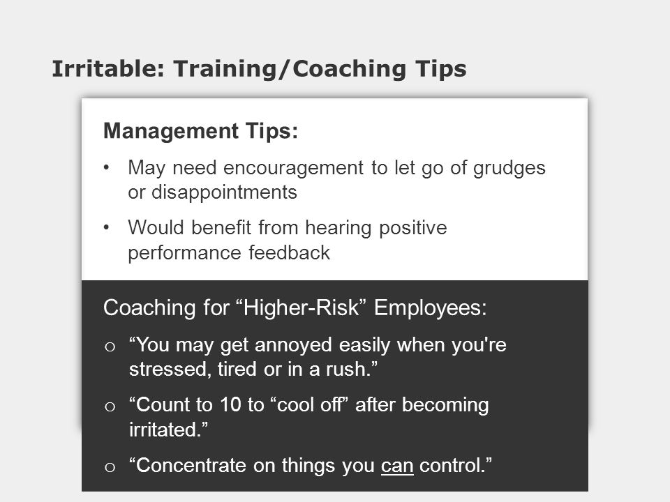 Irritable: Training/Coaching Tips Coaching for Higher-Risk Employees: o You may get annoyed easily when you re stressed, tired or in a rush. o Count to 10 to cool off after becoming irritated. o Concentrate on things you can control. Management Tips: May need encouragement to let go of grudges or disappointments Would benefit from hearing positive performance feedback