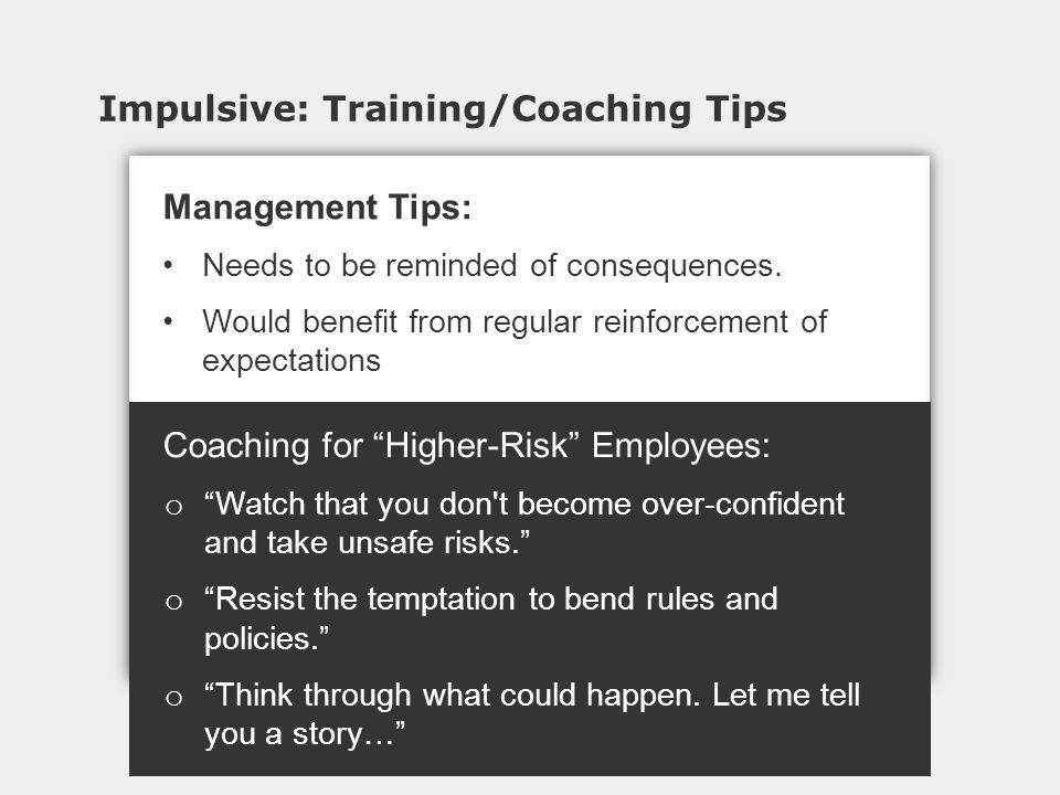 Impulsive: Training/Coaching Tips Coaching for Higher-Risk Employees: o Watch that you don t become over-confident and take unsafe risks. o Resist the temptation to bend rules and policies. o Think through what could happen.