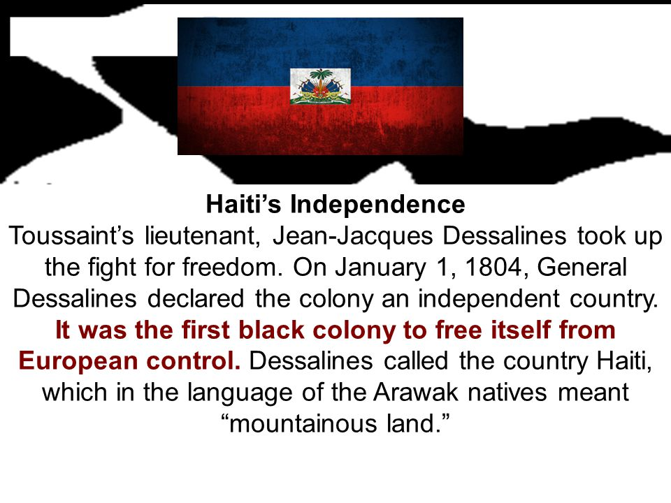 Haiti's Independence Toussaint's lieutenant, Jean-Jacques Dessalines took up the fight for freedom. On January 1, 1804, General Dessalines declared th