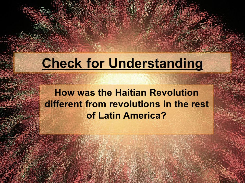 Check for Understanding How was the Haitian Revolution different from revolutions in the rest of Latin America?