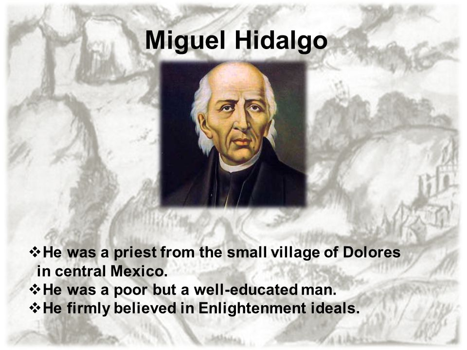 Miguel Hidalgo  He was a priest from the small village of Dolores in central Mexico.