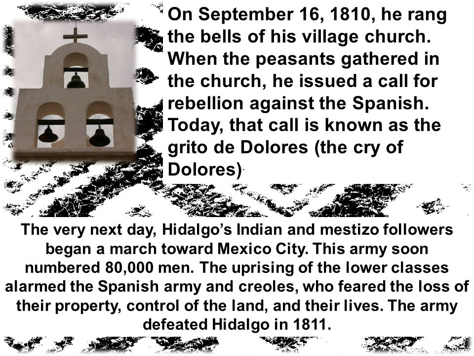 On September 16, 1810, he rang the bells of his village church. When the peasants gathered in the church, he issued a call for rebellion against the S