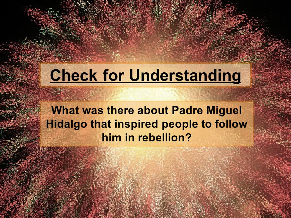 Check for Understanding What was there about Padre Miguel Hidalgo that inspired people to follow him in rebellion?