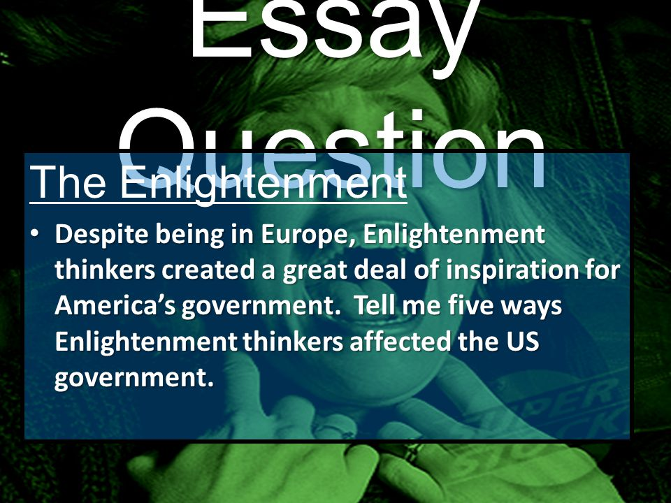 Essay Question The Enlightenment Despite being in Europe, Enlightenment thinkers created a great deal of inspiration for America's government.