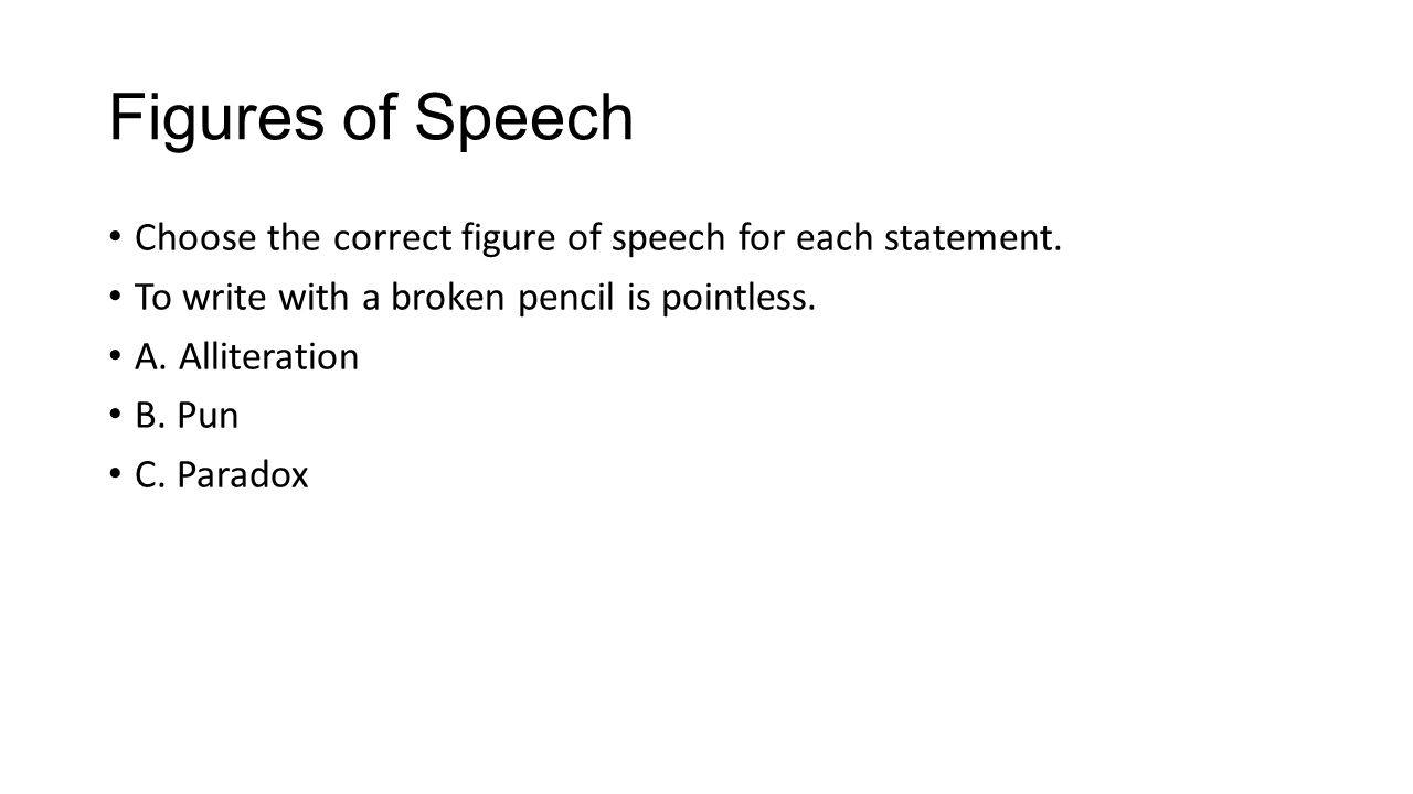 Figures of Speech Choose the correct figure of speech for each statement. To write with a broken pencil is pointless. A. Alliteration B. Pun C. Parado