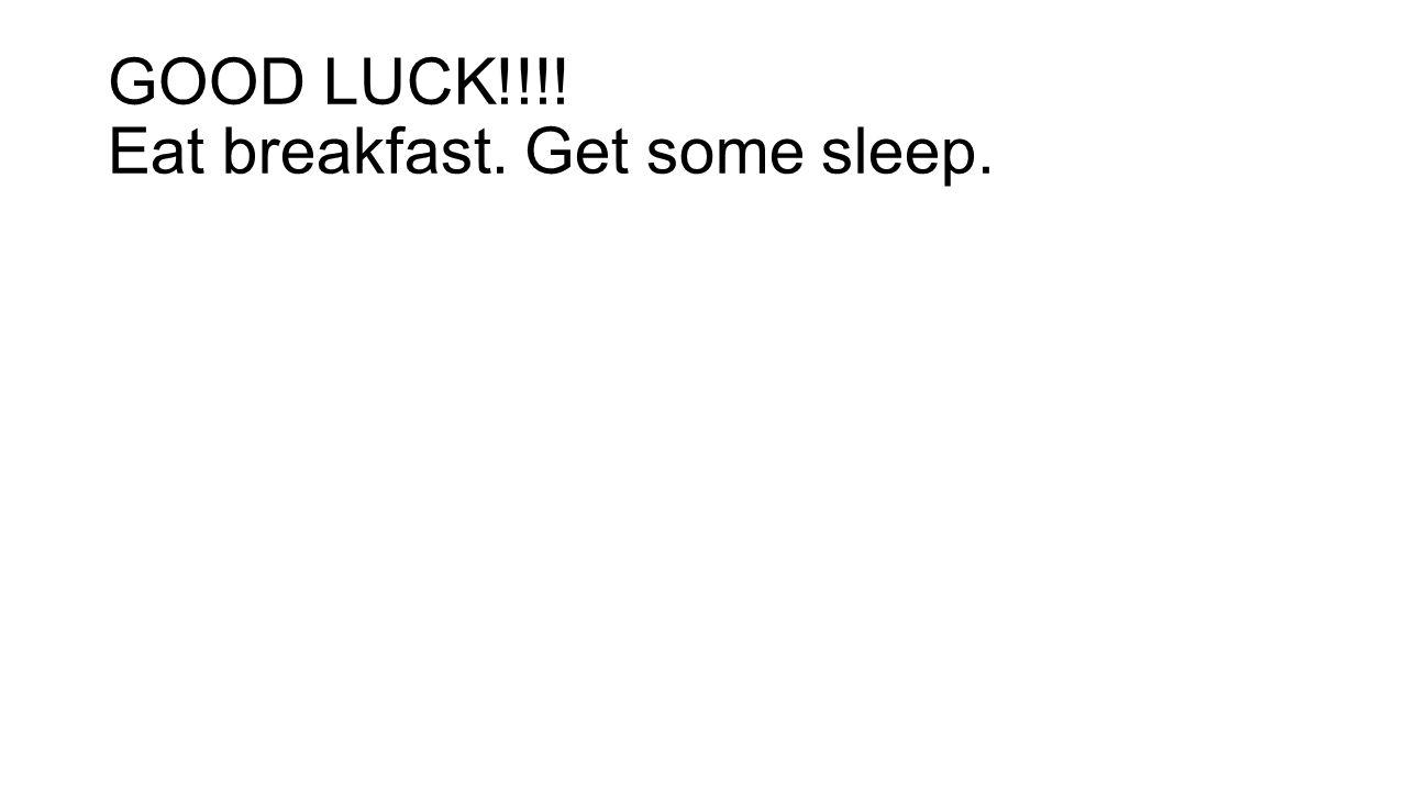 GOOD LUCK!!!! Eat breakfast. Get some sleep.