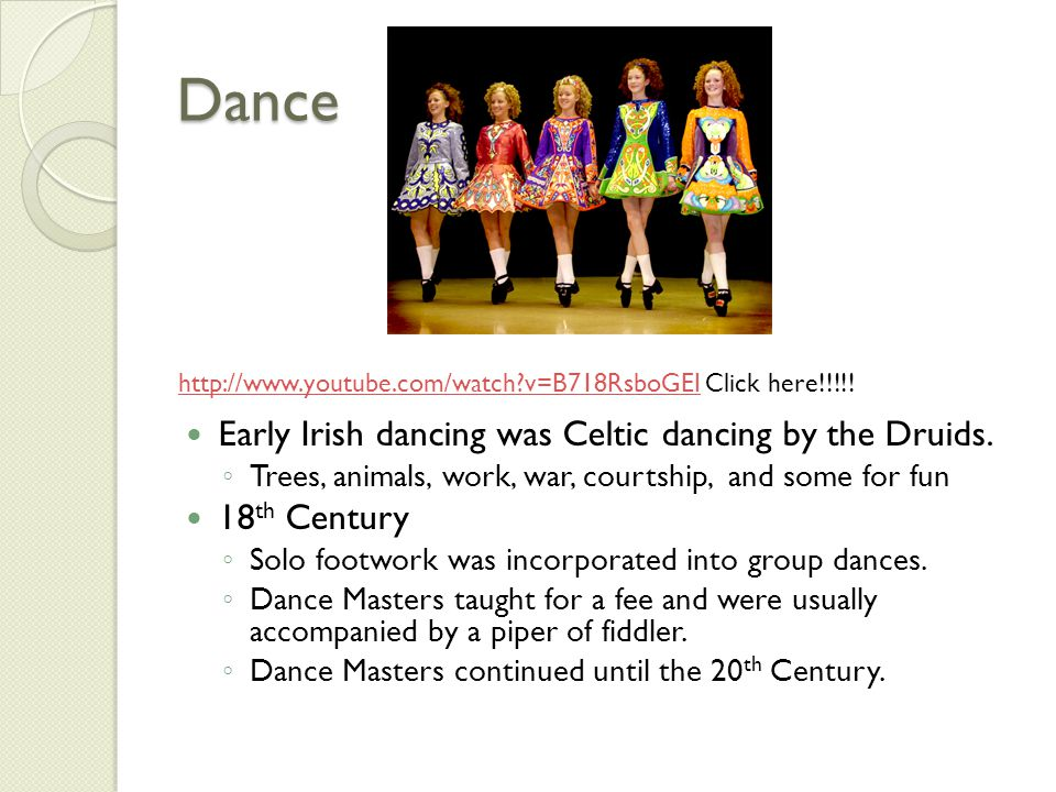 Dance Early Irish dancing was Celtic dancing by the Druids. ◦ Trees, animals, work, war, courtship, and some for fun 18 th Century ◦ Solo footwork was