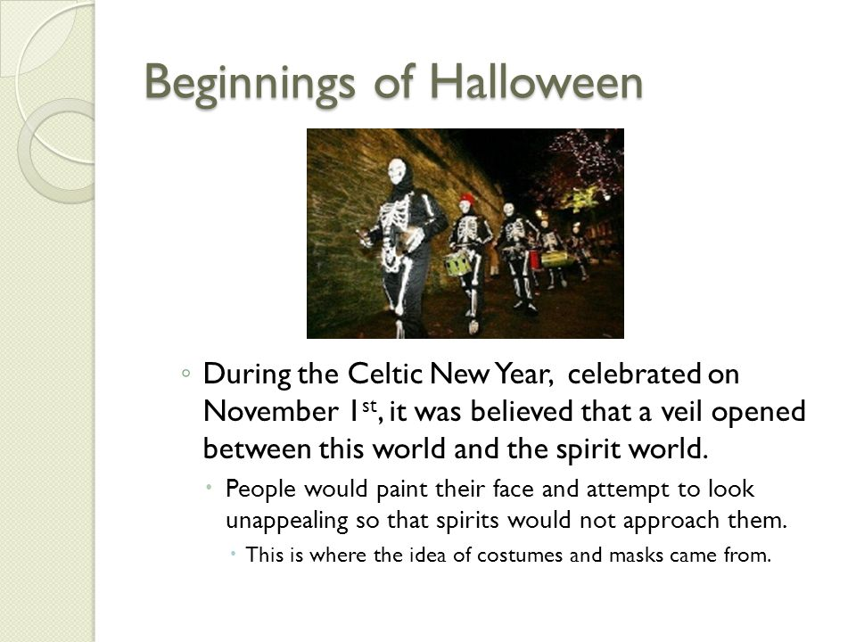 Beginnings of Halloween ◦ During the Celtic New Year, celebrated on November 1 st, it was believed that a veil opened between this world and the spiri