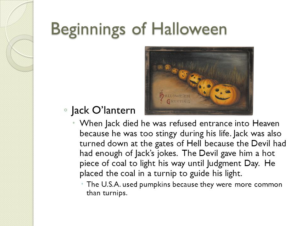 Beginnings of Halloween ◦ Jack O'lantern  When Jack died he was refused entrance into Heaven because he was too stingy during his life. Jack was also