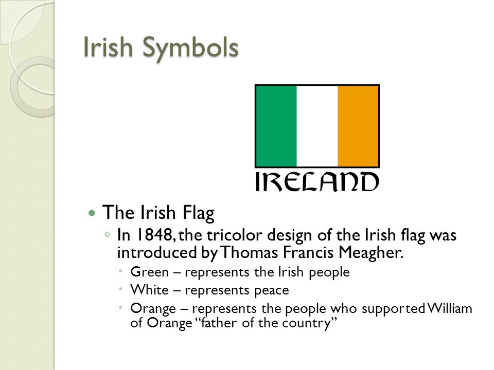 Irish Symbols The Irish Flag ◦ In 1848, the tricolor design of the Irish flag was introduced by Thomas Francis Meagher.  Green – represents the Irish