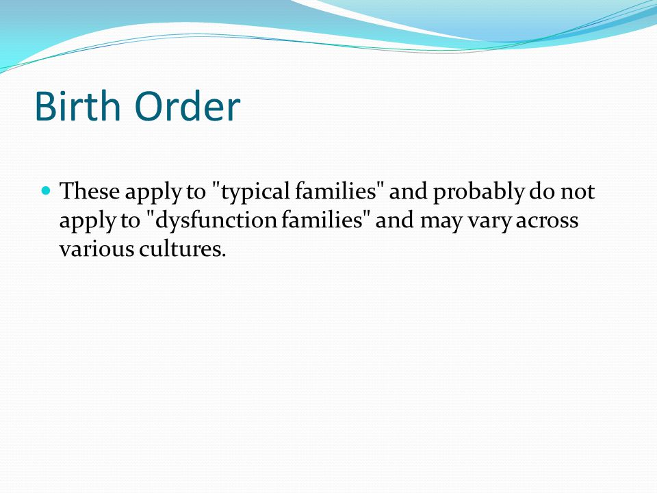 Birth Order These apply to typical families and probably do not apply to dysfunction families and may vary across various cultures.