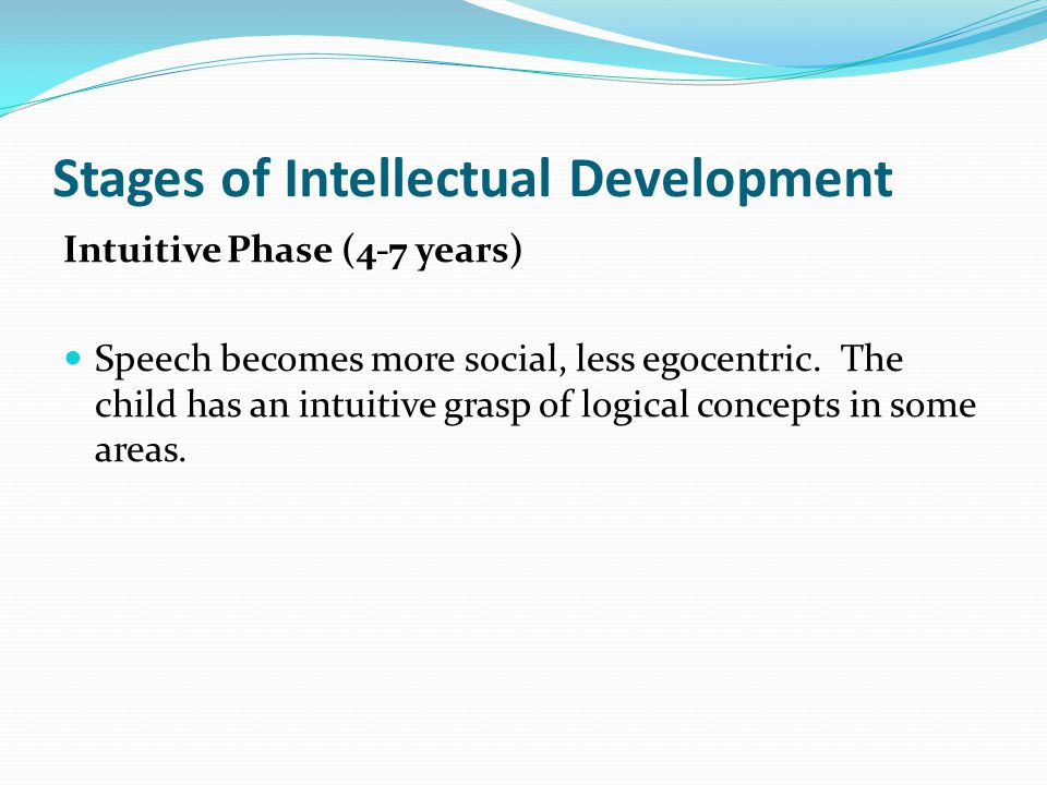 Stages of Intellectual Development Intuitive Phase (4-7 years) Speech becomes more social, less egocentric.