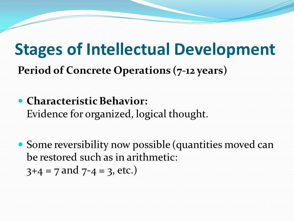 Stages of Intellectual Development Period of Concrete Operations (7-12 years) Characteristic Behavior: Evidence for organized, logical thought.