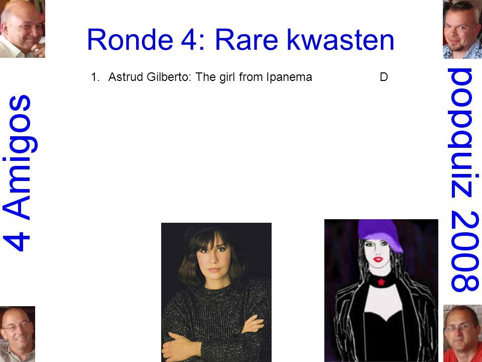 Ronde 4: Rare kwasten 1.Astrud Gilberto: The girl from IpanemaD 2.Bob Dylan: Positively 4th Street