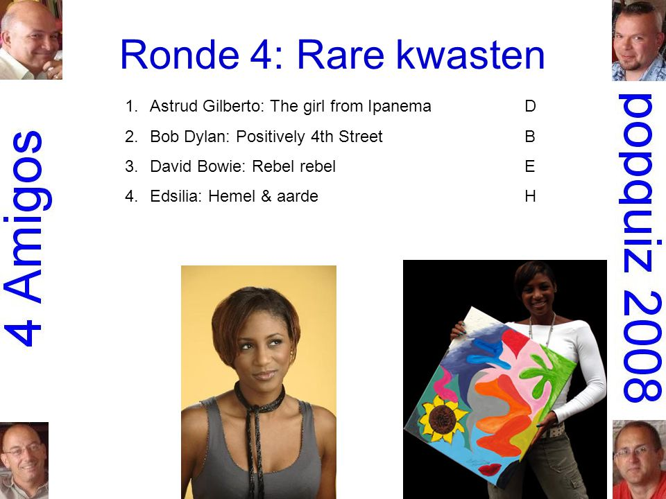 Ronde 4: Rare kwasten 1.Astrud Gilberto: The girl from IpanemaD 2.Bob Dylan: Positively 4th StreetB 3.David Bowie: Rebel rebelE 4.Edsilia: Hemel & aar