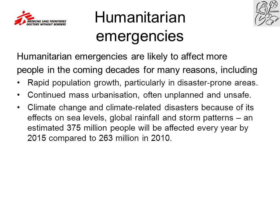 Humanitarian emergencies Humanitarian emergencies are likely to affect more people in the coming decades for many reasons, including Rapid population