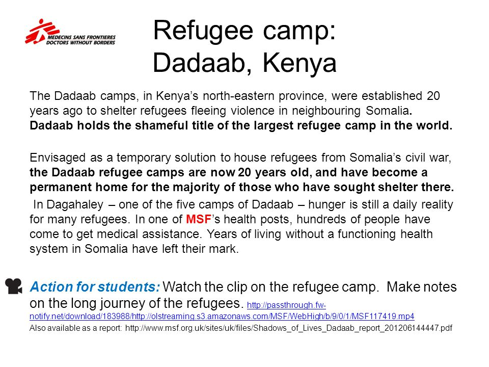 Refugee camp: Dadaab, Kenya The Dadaab camps, in Kenya's north-eastern province, were established 20 years ago to shelter refugees fleeing violence in