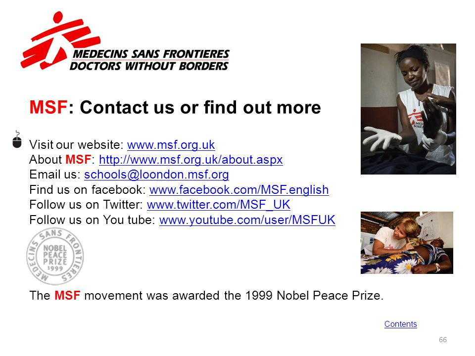 MSF: Contact us or find out more Visit our website: www.msf.org.ukwww.msf.org.uk About MSF: http://www.msf.org.uk/about.aspxhttp://www.msf.org.uk/abou