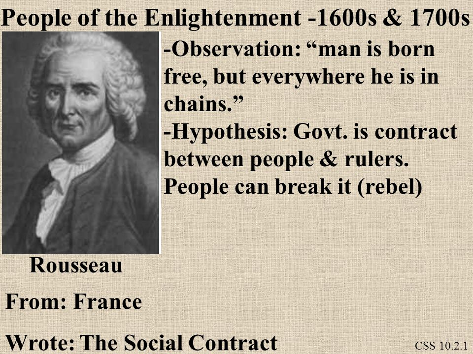 Rousseau -Observation: man is born free, but everywhere he is in chains. -Hypothesis: Govt.