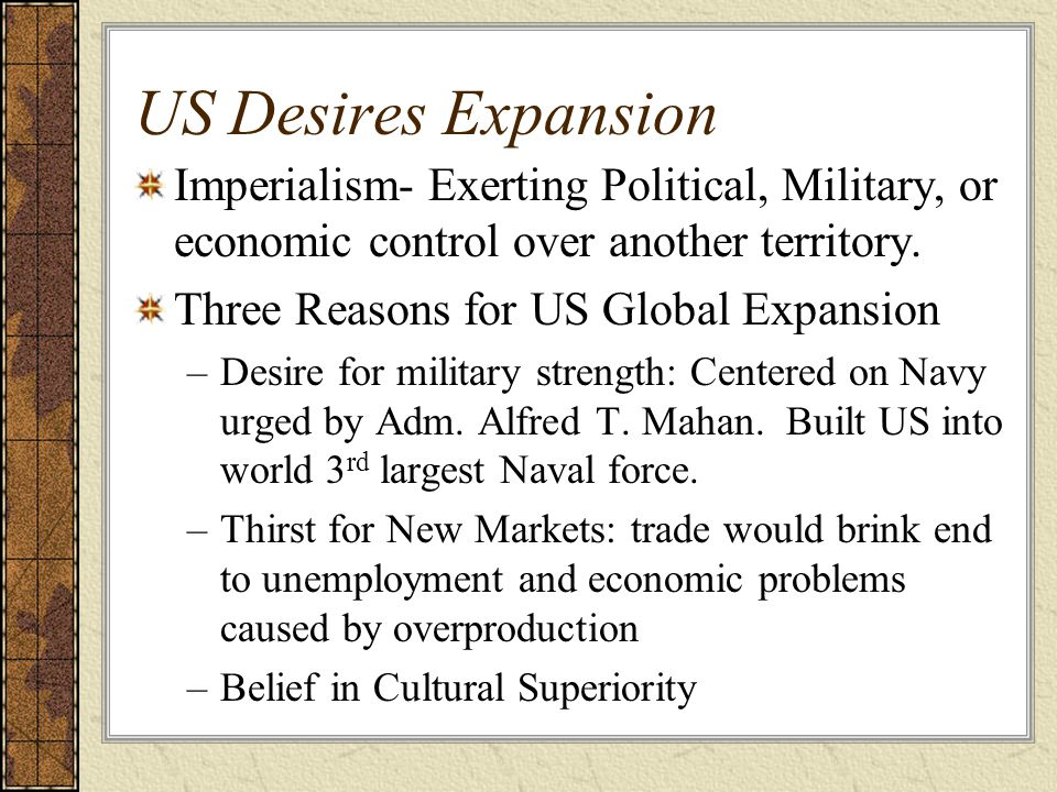 US Desires Expansion Imperialism- Exerting Political, Military, or economic control over another territory. Three Reasons for US Global Expansion –Des