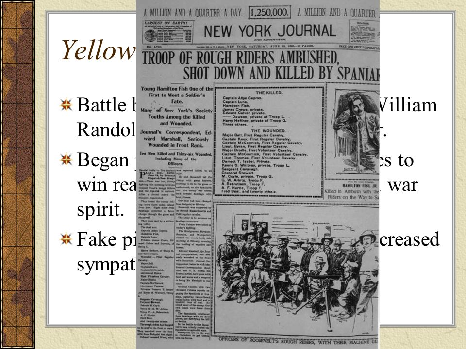 Yellow Journalism Battle between newspaper tycoons William Randolph Hearst and Joseph Pulitzer. Began publishing exaggerated articles to win readers t