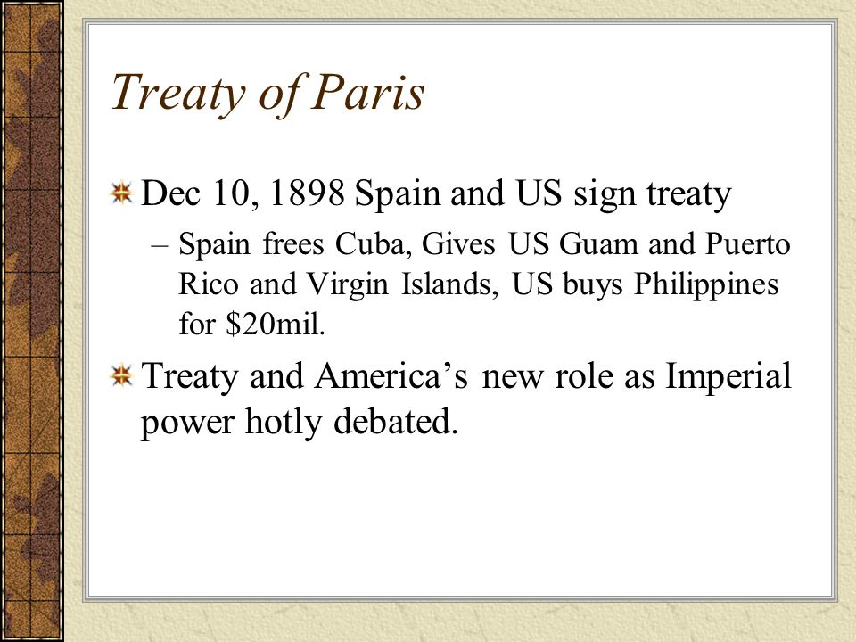 Treaty of Paris Dec 10, 1898 Spain and US sign treaty –Spain frees Cuba, Gives US Guam and Puerto Rico and Virgin Islands, US buys Philippines for $20