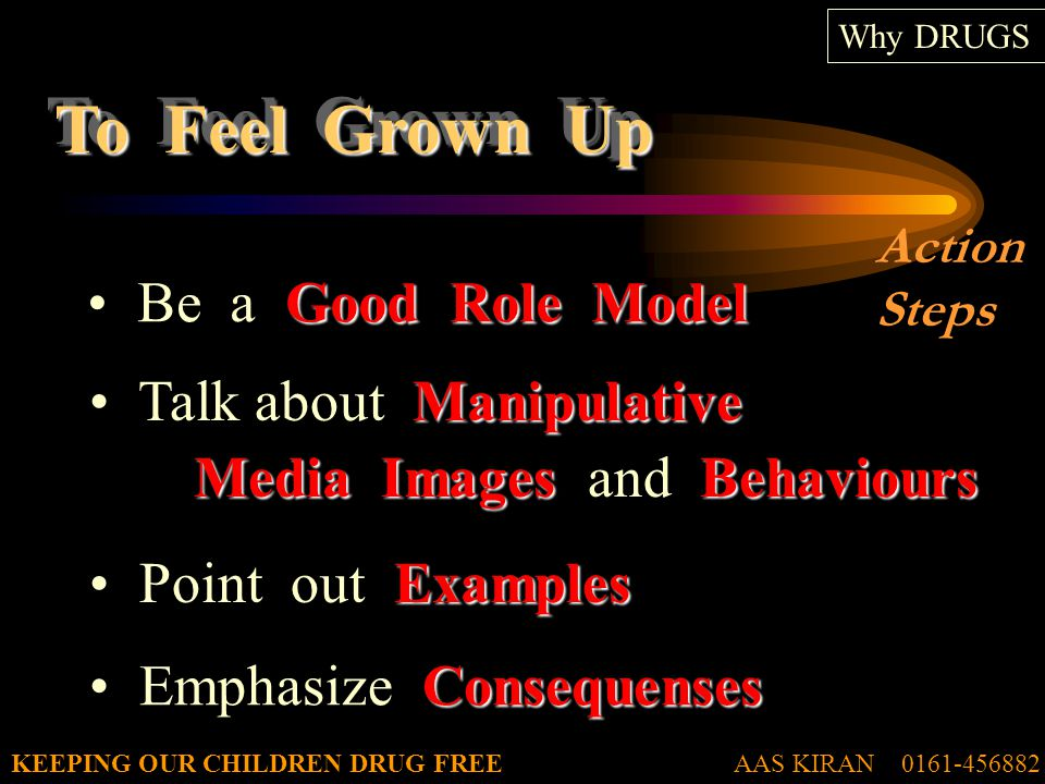 AAS KIRAN 0161-456882KEEPING OUR CHILDREN DRUG FREE To Feel Grown Up Why DRUGS Good Role Model Be a Good Role Model Manipulative Media Images Behaviours Talk about Manipulative Media Images and Behaviours Examples Point out Examples Consequenses Emphasize Consequenses Action Steps