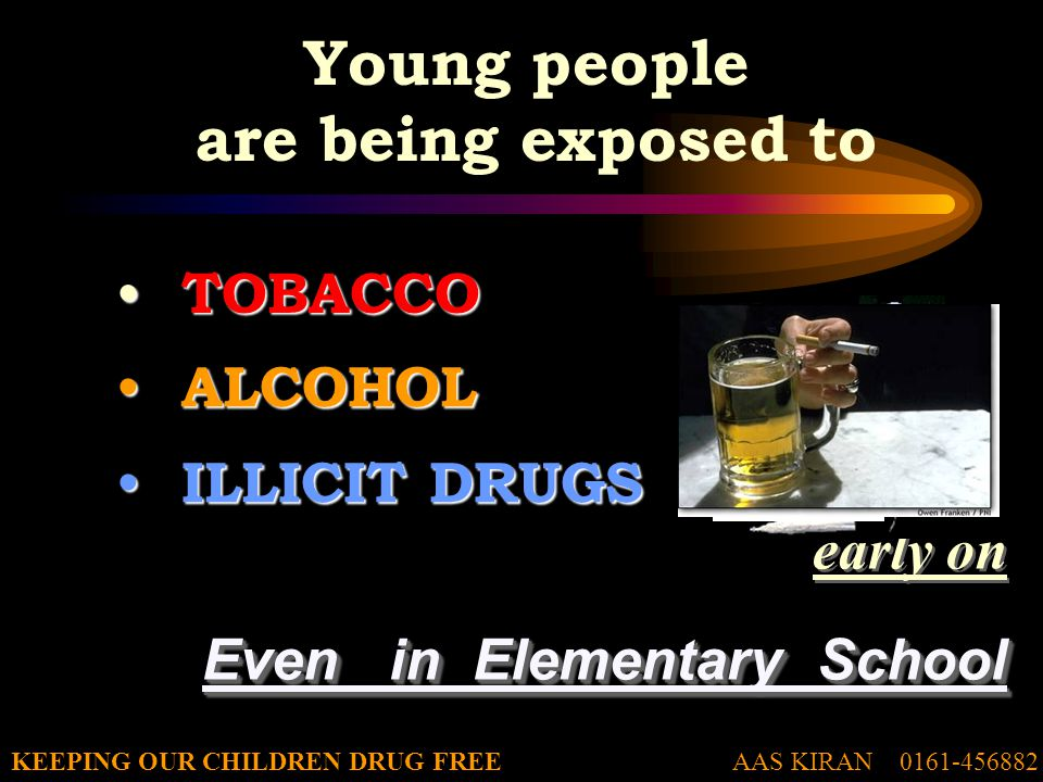 AAS KIRAN 0161-456882KEEPING OUR CHILDREN DRUG FREE Young people are being exposed to TOBACCO TOBACCO ALCOHOL ALCOHOL ILLICIT DRUGS ILLICIT DRUGS early on Even in Elementary School early on Even in Elementary School
