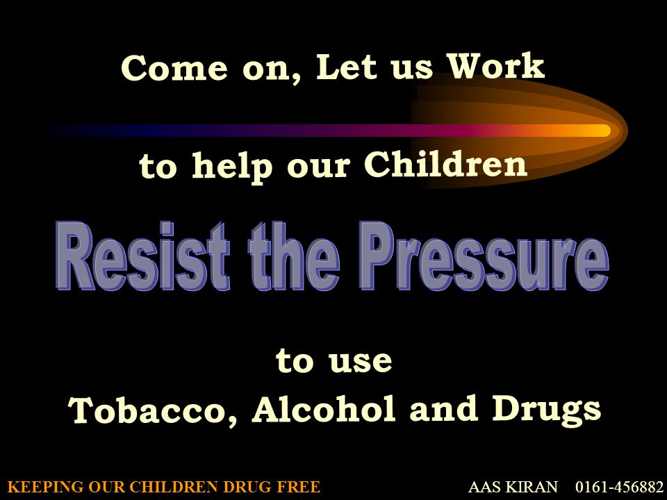 AAS KIRAN 0161-456882KEEPING OUR CHILDREN DRUG FREE Come on, Let us Work to help our Children to use Tobacco, Alcohol and Drugs AAS KIRAN 0161-456882
