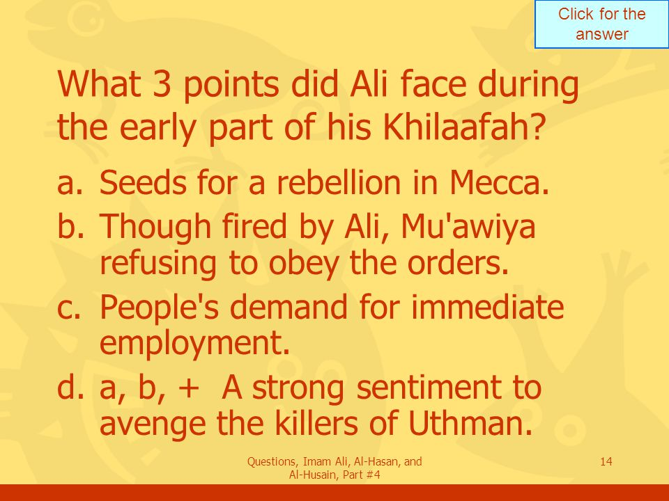 Click for the answer Questions, Imam Ali, Al-Hasan, and Al-Husain, Part #4 15 What was the first insurgency against Ali.
