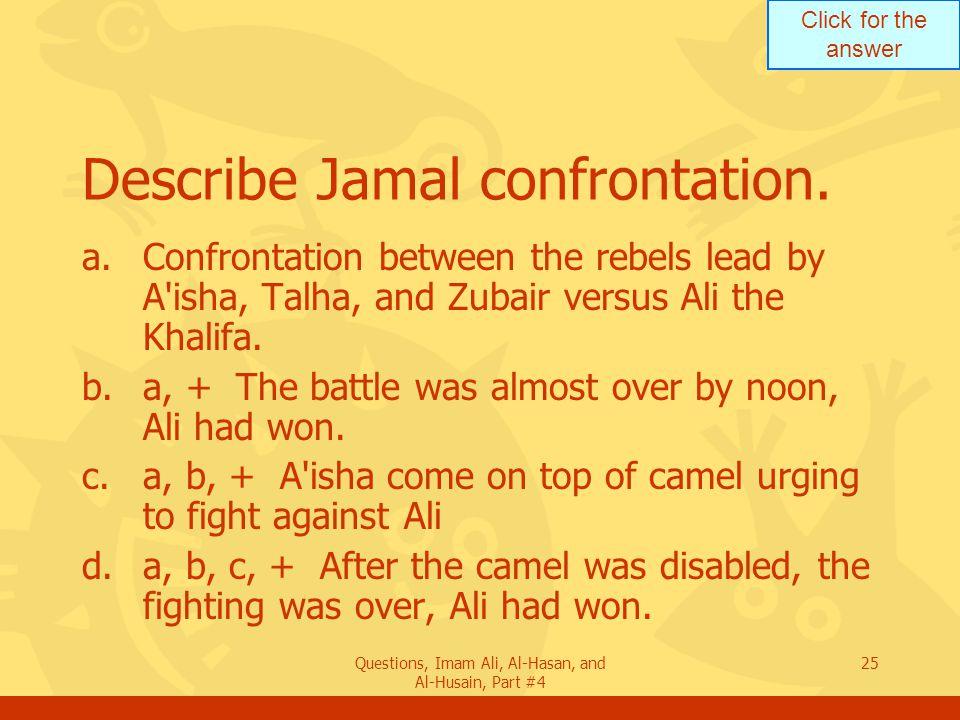 Click for the answer Questions, Imam Ali, Al-Hasan, and Al-Husain, Part #4 26 How was A isha returned to Medina.