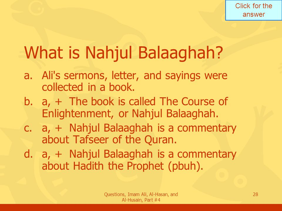 Click for the answer Questions, Imam Ali, Al-Hasan, and Al-Husain, Part #4 29 What aspects distinguish Nahjul Balaaghah from other works.